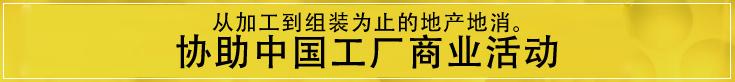 从加工到组装为止的地产地消。 协助中国工厂商业活动